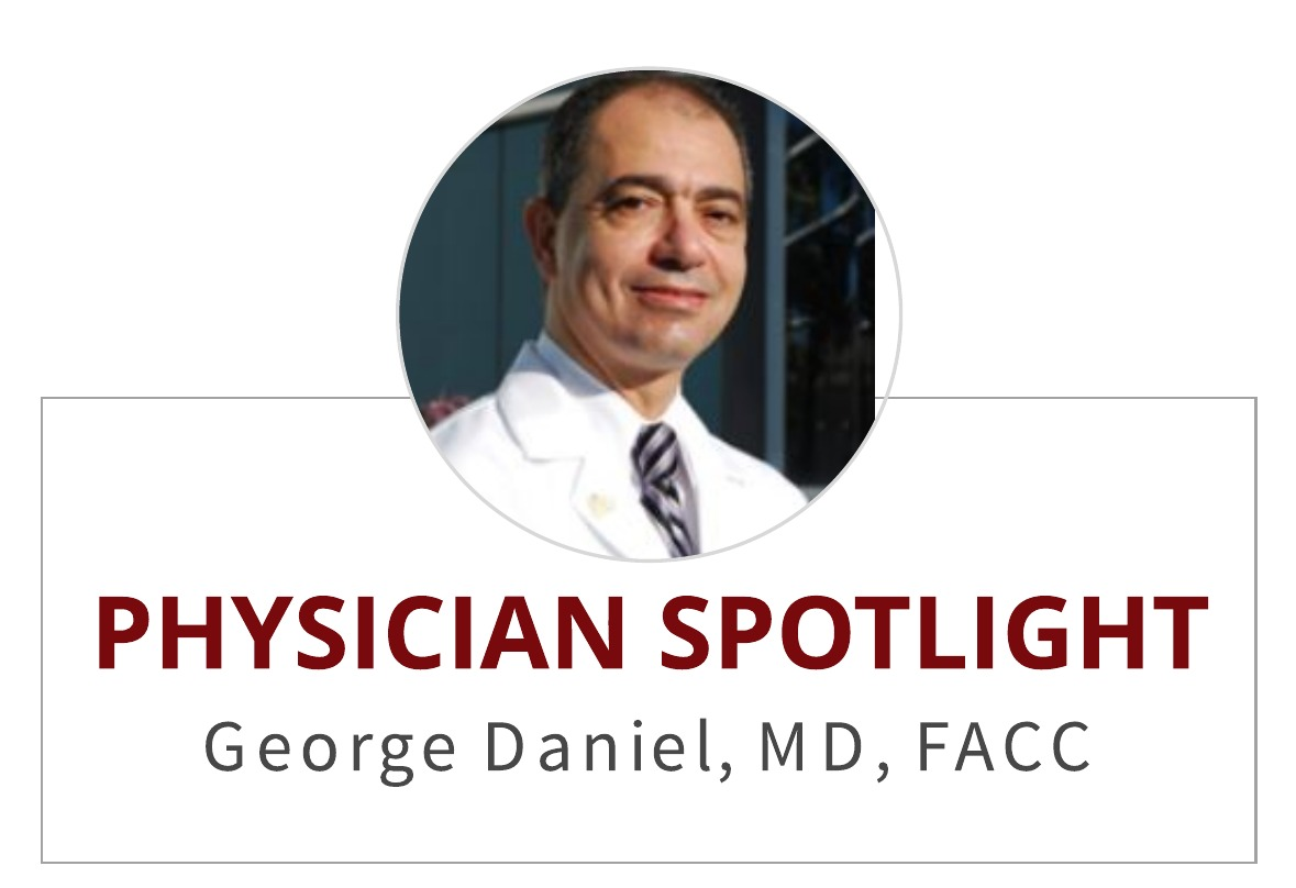 Physician Spotlight:  George Daniel , MD, FACC